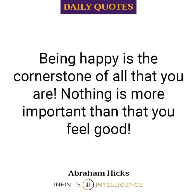 Being happy is the cornerstone of all that you are!