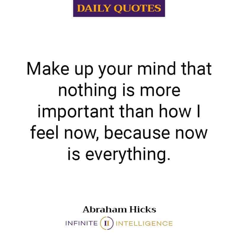 Make up your mind that nothing is more important than how I feel now, because now is everything.