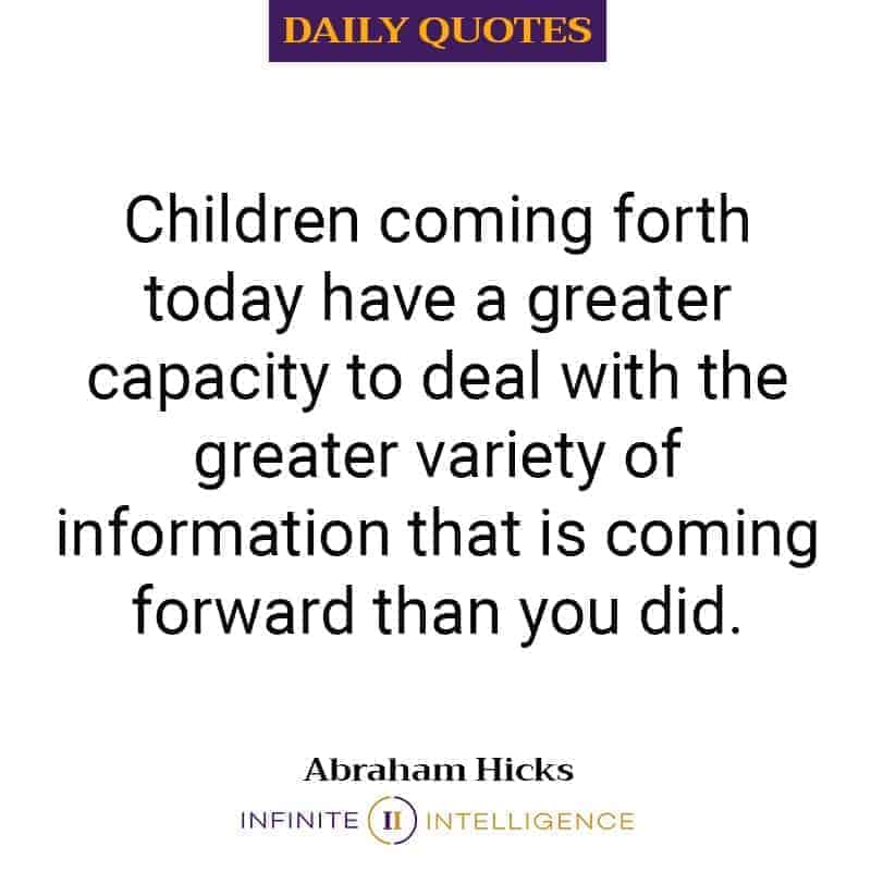 Children coming forth today have a greater capacity to deal with the greater variety of information that is coming forward than you did.